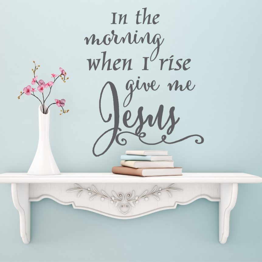 Wall Decal Inspirational Quote In The Morning When I Rise Give Me Jesus Wall Decal For Christian Faith
