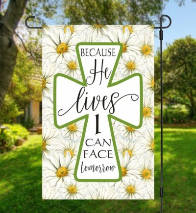 Because He Lives I Can Face Tomorrow Garden Flag With Daisies