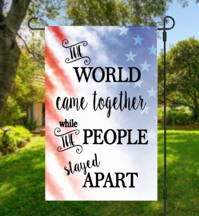 The World Came Together While The People Stayed Apart Garden Flag